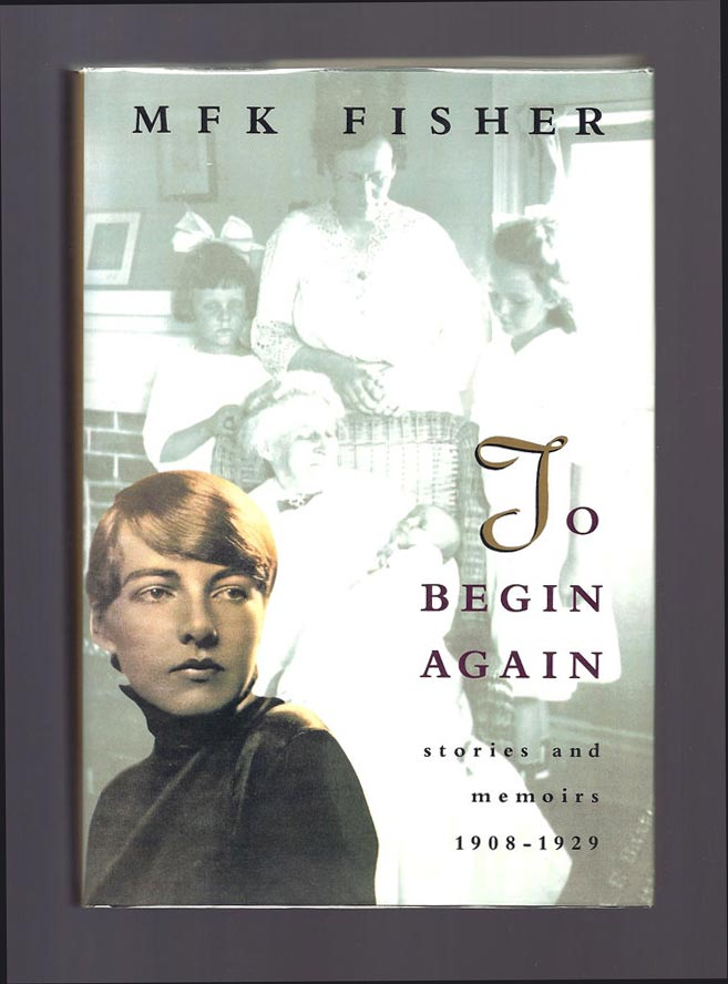 TO BEGIN AGAIN. STORIES AND MEMOIRS. 1908-1929. M. F. K. Fisher.