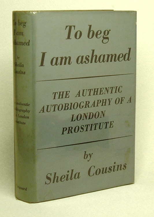 TO BEG I AM ASHAMED. The Authentic Autobiography of a London Prostitute. Graham Greene, Sheila Cousins.