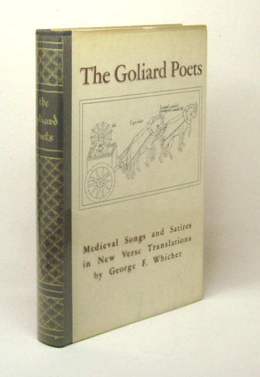 THE GOLIARD POETS. MEDIEVAL SONGS AND SATIRES IN NEW VERSE TRANSLATIONS. George F. Whicher.