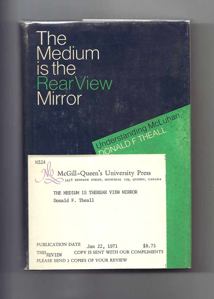 THE MEDIUM IS THE REAR VIEW MIRROR Understanding McLuhan. Marshall McLuhan, Donald F. Theall.