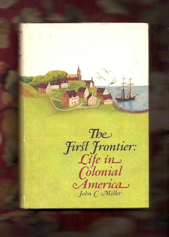 THE FIRST FRONTIER: Life in Colonial America. John C. Miller