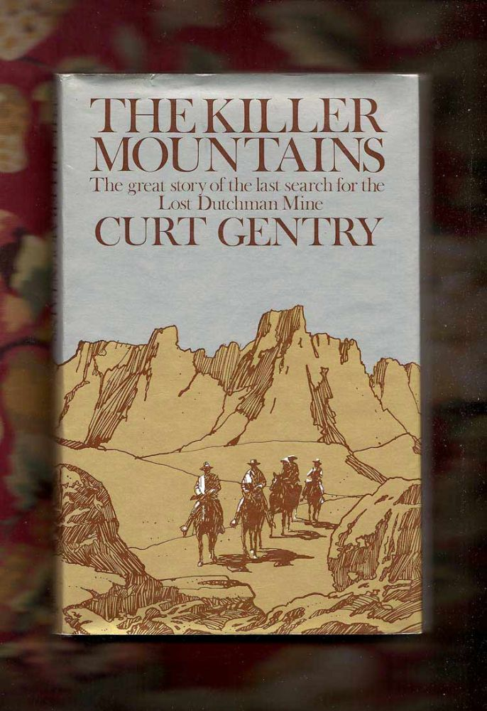 THE KILLER MOUNTAINS: A SEARCH FOR THE LEGENDARY LOST DUTCHMAN MINE. Curt Gentry