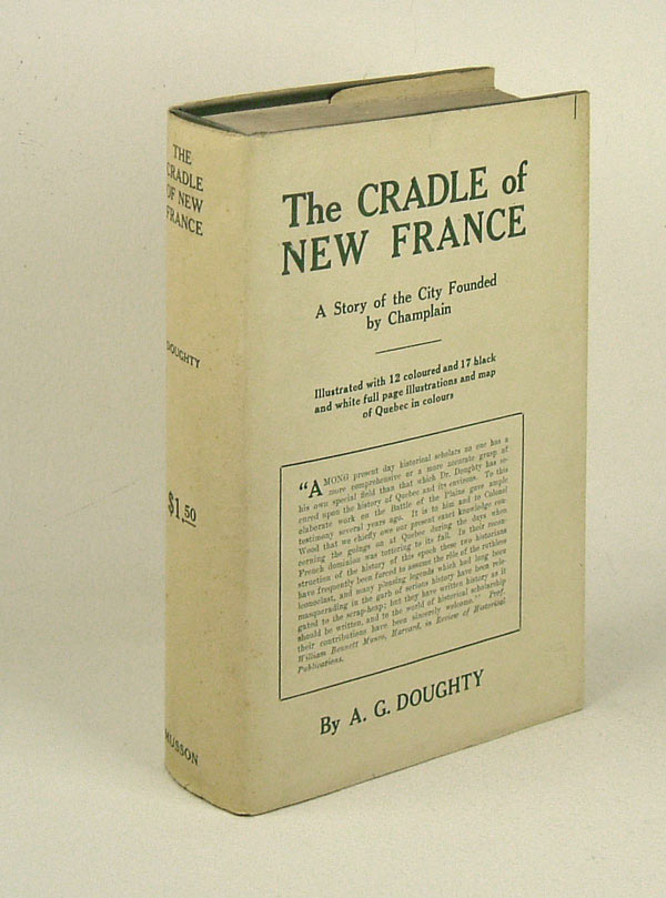 THE CRADLE OF NEW FRANCE: A Story of the City Founded by Champlain. Arthur G. Doughty.