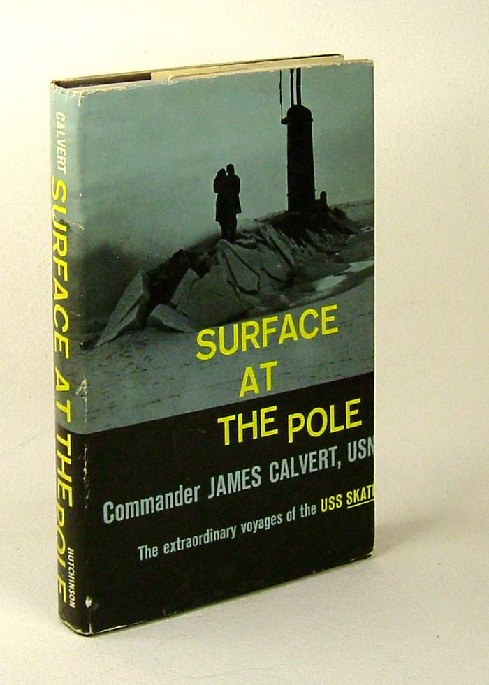 SURFACE AT THE POLE; the Extraordinary Voyages of the USS Skate. Commander James Calvert, U. S. N.