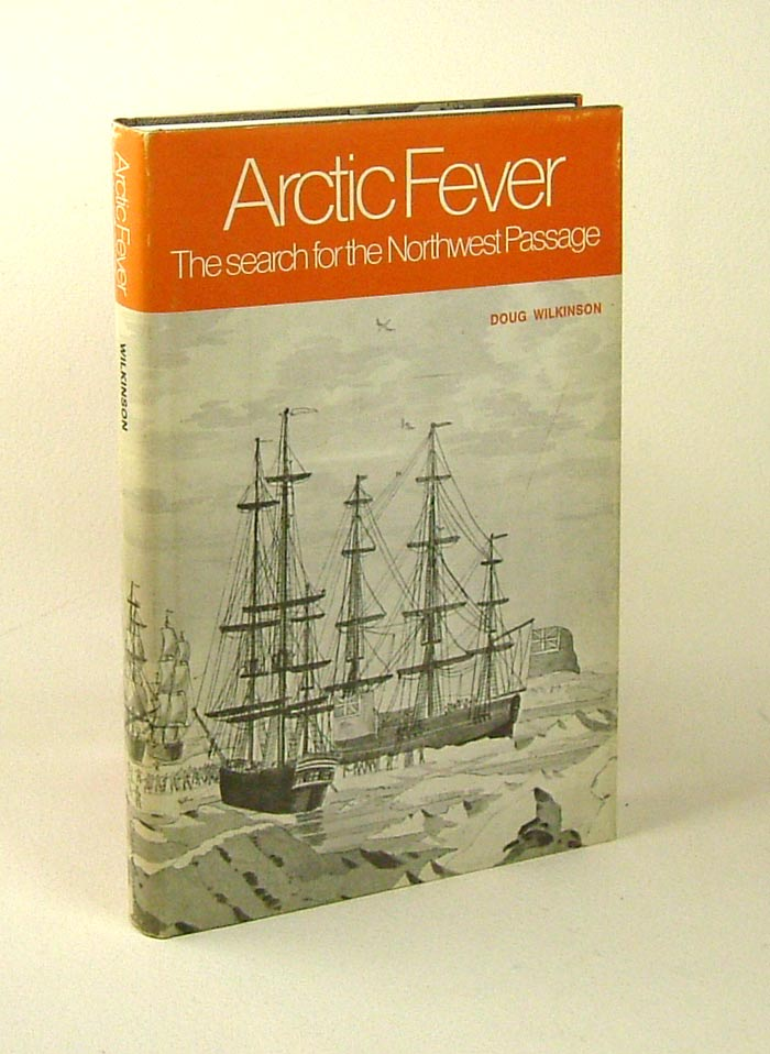 ARCTIC FEVER: The Search For The Northwest Passage. Doug Wilkinson