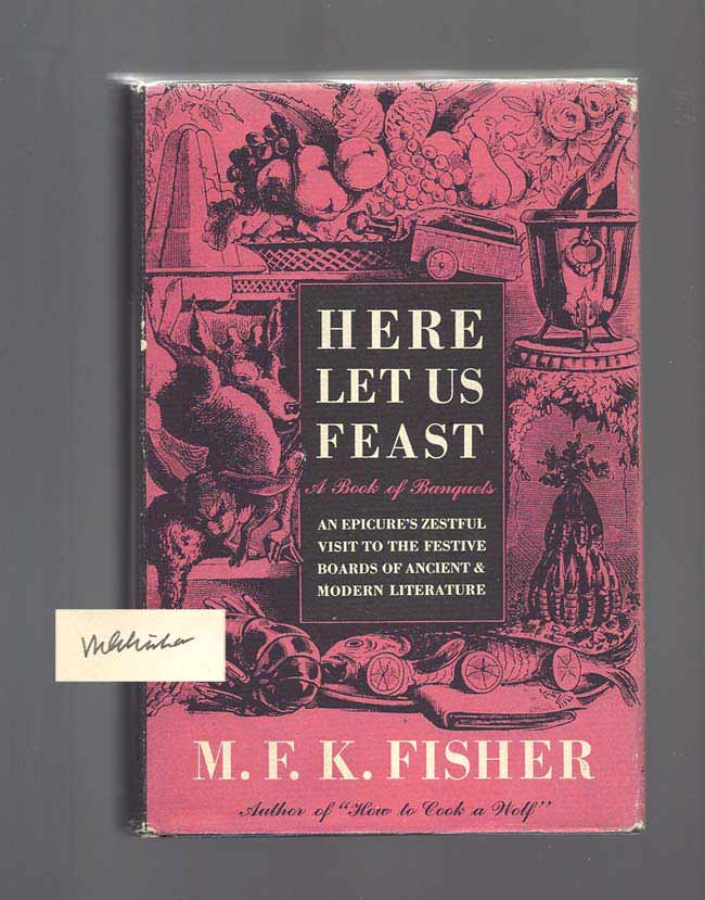 HERE LET US FEAST. A Book of Banquets. Subtitled: An epicure's zestful visit to the festive boards of ancient & modern literature. Signed. M. F. K. Fisher.