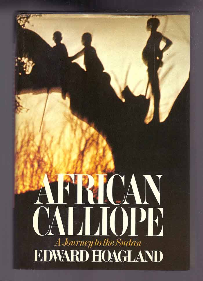 AFRICAN CALLIOPE, A JOURNEY TO THE SUDAN. Edward Hoagland.