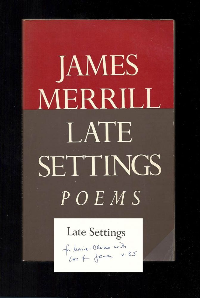 LATE SETTINGS. Inscribed to Marie Claire Blais. James Merrill